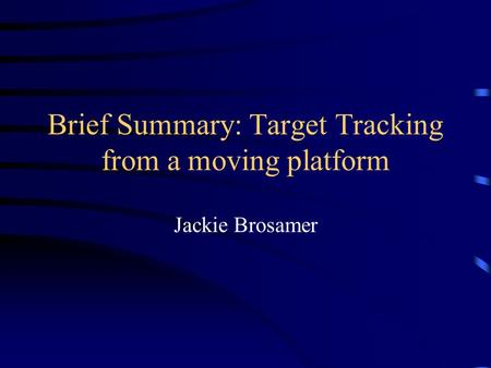 Brief Summary: Target Tracking from a moving platform Jackie Brosamer.