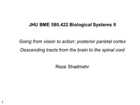 1 JHU BME 580.422 Biological Systems II Going from vision to action: posterior parietal cortex Descending tracts from the brain to the spinal cord Reza.