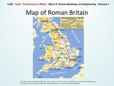 Map of Roman Britain LKS2 Topic: The Romans in Britain Block H: Roman Buildings and Engineering Session 4 © Original resource copyright Hamilton Trust,