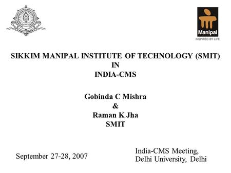 SIKKIM MANIPAL INSTITUTE OF TECHNOLOGY (SMIT) IN INDIA-CMS Gobinda C Mishra & Raman K Jha SMIT September 27-28, 2007 India-CMS Meeting, Delhi University,