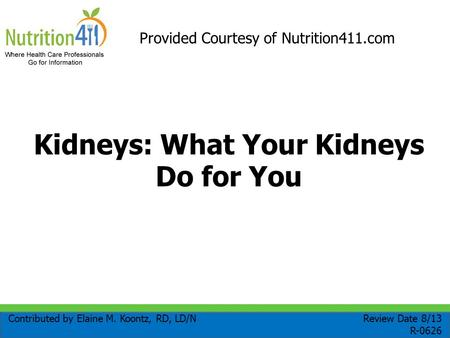 Kidneys: What Your Kidneys Do for You Contributed by Elaine M. Koontz, RD, LD/N Review Date 8/13 R-0626 Provided Courtesy of Nutrition411.com.