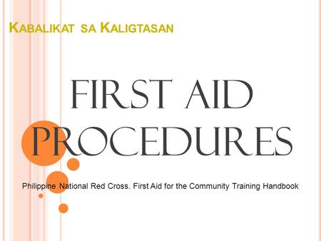 K ABALIKAT SA K ALIGTASAN First Aid Procedures Philippine National Red Cross. First Aid for the Community Training Handbook.