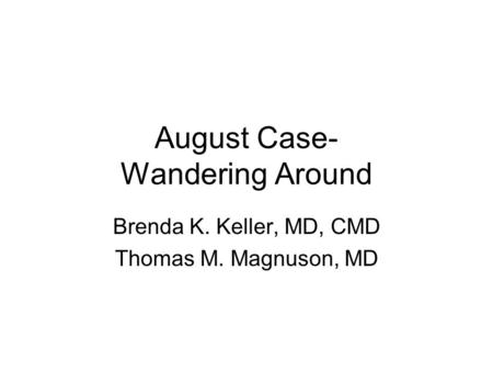 August Case- Wandering Around Brenda K. Keller, MD, CMD Thomas M. Magnuson, MD.