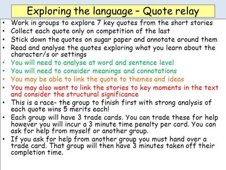 Exploring the language – Quote relay Work in groups to explore 7 key quotes from the short stories Collect each quote only on competition of the last Stick.