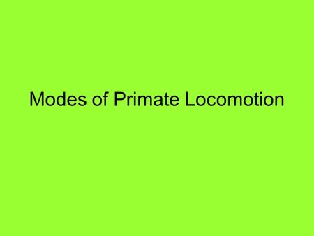Modes of Primate Locomotion. Locomotion refers to how a primate gets around. A mode of locomotion, as used here, refers to how a primate most frequently.