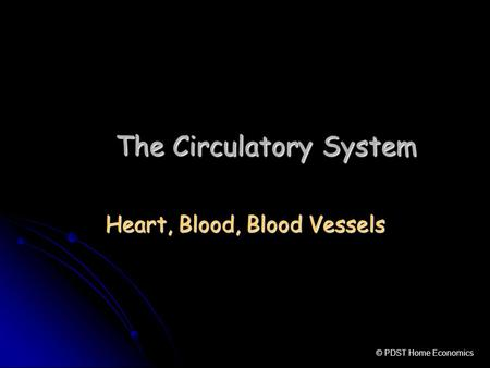 The Circulatory System Heart, Blood, Blood Vessels © PDST Home Economics.