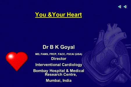You &Your Heart Dr B K Goyal MD, FAMS, FRCP, FACC, FSCAI (USA) Director Interventional Cardiology Bombay Hospital & Medical Research Centre, Mumbai, India.