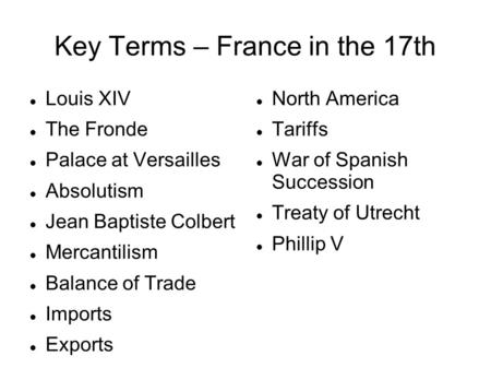 Key Terms – France in the 17th Louis XIV The Fronde Palace at Versailles Absolutism Jean Baptiste Colbert Mercantilism Balance of Trade Imports Exports.