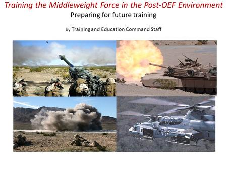 Training the Middleweight Force in the Post-OEF Environment Preparing for future training by Training and Education Command Staff.
