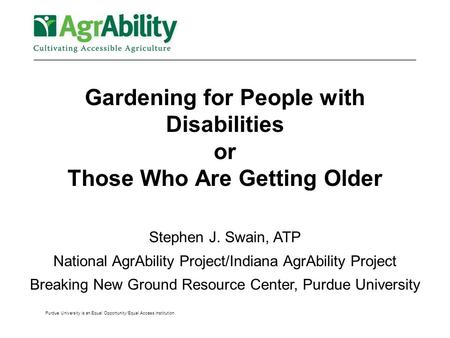 Purdue University is an Equal Opportunity/Equal Access institution. Gardening for People with Disabilities or Those Who Are Getting Older Stephen J. Swain,