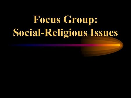 Focus Group: Social-Religious Issues Islamic Fundamentalism Why Must We Fight? What Is This Fight About?