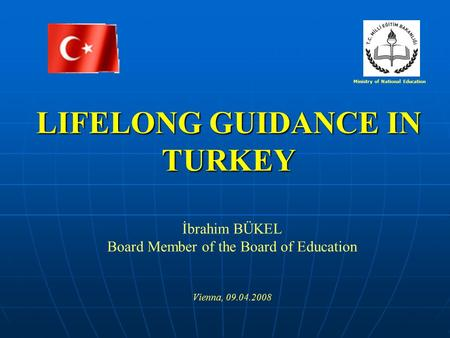 LIFELONG GUIDANCE IN TURKEY İbrahim BÜKEL Board Member of the Board of Education Vienna, 09.04.2008 Ministry of National Education.