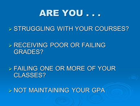 ARE YOU...  STRUGGLING WITH YOUR COURSES?  RECEIVING POOR OR FAILING GRADES?  FAILING ONE OR MORE OF YOUR CLASSES?  NOT MAINTAINING YOUR GPA.