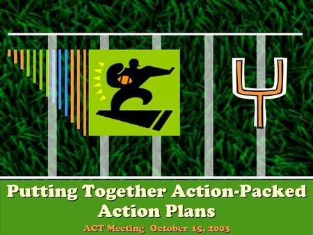 Putting Together Action-Packed Action Plans ACT Meeting October 15, 2003.