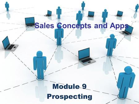 Sales Concepts and Apps Module 9 Prospecting. What your Sales Mentor Never Told You The 5 Myths of Sales Prospecting Myth #1: Prospecting is sales. Myth.