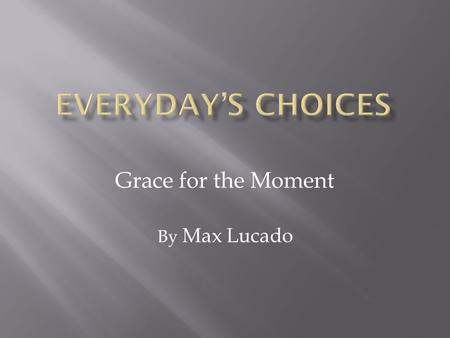Grace for the Moment By Max Lucado. In a few moments the day will arrive. It will roar down the track with the rising of the sun. The stillness of the.