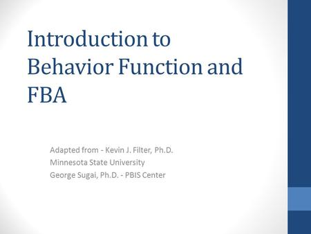 Introduction to Behavior Function and FBA Adapted from - Kevin J. Filter, Ph.D. Minnesota State University George Sugai, Ph.D. - PBIS Center.