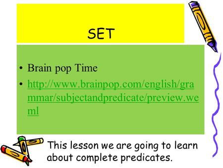 SET Brain pop Time  mmar/subjectandpredicate/preview.we mlhttp://www.brainpop.com/english/gra mmar/subjectandpredicate/preview.we.