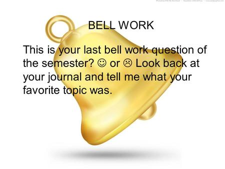 BELL WORK This is your last bell work question of the semester? or  Look back at your journal and tell me what your favorite topic was.