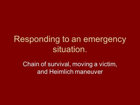 Responding to an emergency situation. Chain of survival, moving a victim, and Heimlich maneuver.