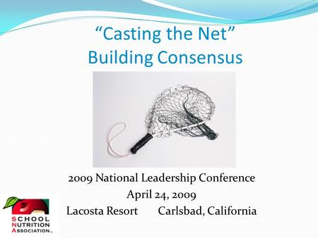 """Casting the Net"" Building Consensus 2009 National Leadership Conference April 24, 2009 Lacosta Resort Carlsbad, California."