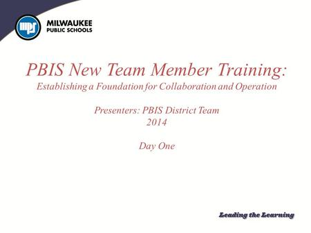 PBIS New Team Member Training: Establishing a Foundation for Collaboration and Operation Presenters: PBIS District Team 2014 Day One Establishing a Foundation.