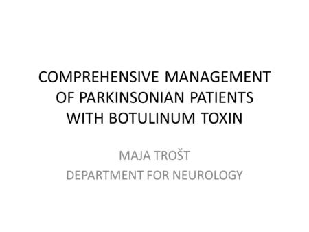 COMPREHENSIVE MANAGEMENT OF PARKINSONIAN PATIENTS WITH BOTULINUM TOXIN MAJA TROŠT DEPARTMENT FOR NEUROLOGY.