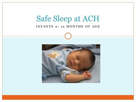 INFANTS 0- 12 MONTHS OF AGE Safe Sleep at ACH. Objectives Upon completion staff will be able to:  Define SIDS.  List the critical SIDS risk reduction.