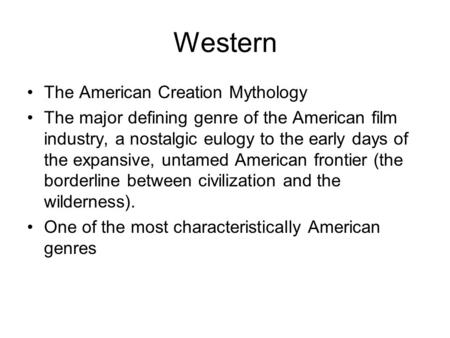 Western The American Creation Mythology The major defining genre of the American film industry, a nostalgic eulogy to the early days of the expansive,