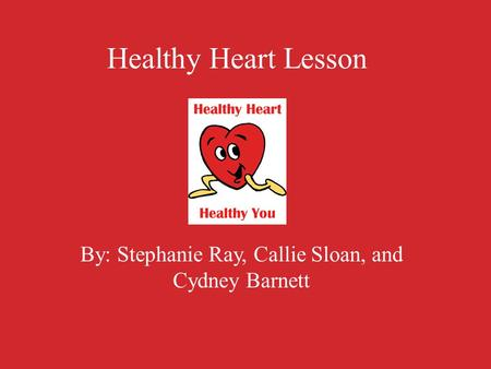 Healthy Heart Lesson By: Stephanie Ray, Callie Sloan, and Cydney Barnett.