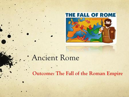 Ancient Rome Outcome: The Fall of the Roman Empire.