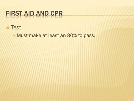  Test  Must make at least an 80% to pass.. PCH First Aid.