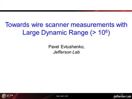 Halo, SLAC, 2014 Towards wire scanner measurements with Large Dynamic Range (> 10 6 ) Pavel Evtushenko, Jefferson Lab.