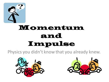 Momentum and Impulse Physics you didn't know that you already knew.