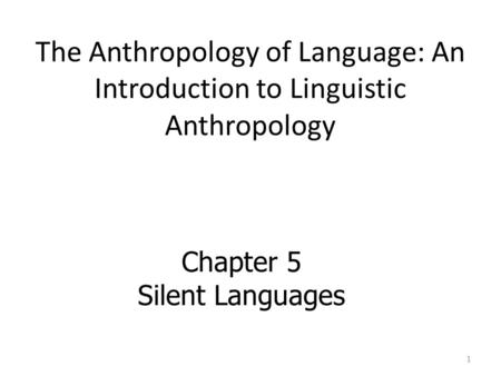 The Anthropology of Language: An Introduction to Linguistic Anthropology Chapter 5 Silent Languages 1.