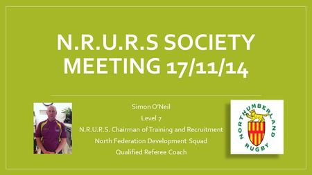 Simon O'Neil Level 7 N.R.U.R.S. Chairman of Training and Recruitment North Federation Development Squad Qualified Referee Coach N.R.U.R.S SOCIETY MEETING.