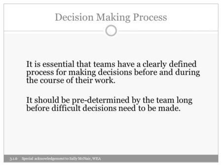 Decision Making Process It is essential that teams have a clearly defined process for making decisions before and during the course of their work. It should.