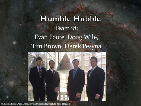 Humble Hubble Team 18: Evan Foote, Doug Wile, Tim Brown, Derek Pesyna Background: