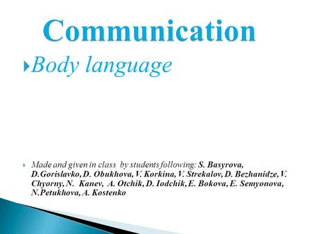  Body language  Made and given in class by students following: S. Basyrova, D.Gorislavko, D. Obukhova, V. Korkina, V. Strekalov, D. Bezhanidze, V. Chyorny,