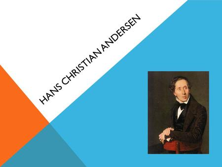HANS CHRISTIAN ANDERSEN. WHO WAS HANS CHRISTIAN ANDERSEN? He was a Danish fairy tale stories writer and poet. He had a history of being dyslexic. His.