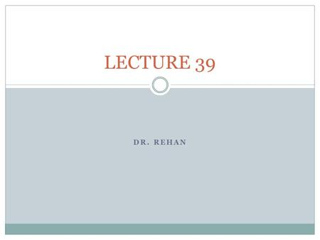 LECTURE 39 Dr. REHAN.