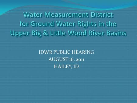 IDWR PUBLIC HEARING AUGUST 16, 2011 HAILEY, ID. Agenda Area of Concern What is a Water Measurement District? Reasons for district creation in area of.