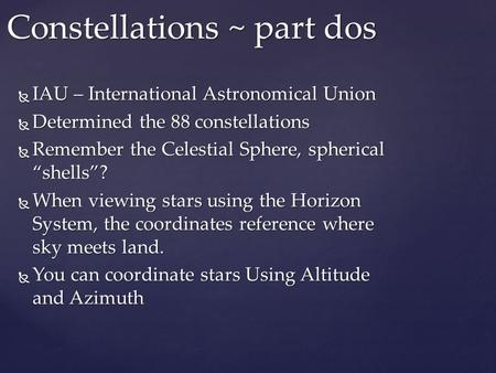 " IAU – International Astronomical Union  Determined the 88 constellations  Remember the Celestial Sphere, spherical ""shells""?  When viewing stars using."