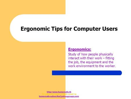 To subscribe send a blank  to Ergonomic Tips for Computer Users Ergonomics: Study of how.