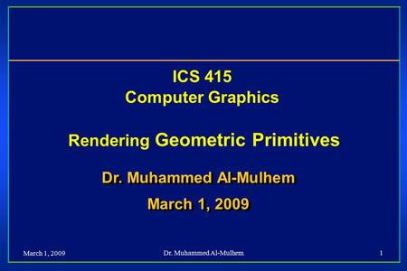 March 1, 2009 Dr. Muhammed Al-Mulhem1 ICS 415 Computer Graphics Rendering Geometric Primitives Dr. Muhammed Al-Mulhem March 1, 2009 Dr. Muhammed Al-Mulhem.