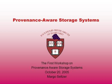 Provenance-Aware Storage Systems The First Workshop on Provenance Aware Storage Systems October 20, 2005 Margo Seltzer.