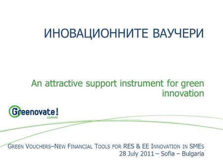 ИНОВАЦИОННИТЕ ВАУЧЕРИ An attractive support instrument for green innovation G REEN V OUCHERS –N EW F INANCIAL T OOLS FOR RES & EE I NNOVATION IN SME S.