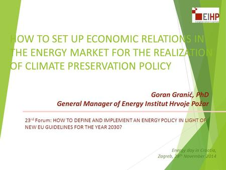HOW TO SET UP ECONOMIC RELATIONS IN THE ENERGY MARKET FOR THE REALIZATION OF CLIMATE PRESERVATION POLICY Goran Granić, PhD General Manager of Energy Institut.