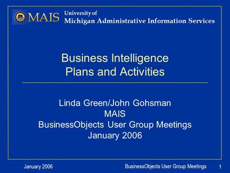 January 2006 BusinessObjects User Group Meetings 1 University of Michigan Administrative Information Services Business Intelligence Plans and Activities.