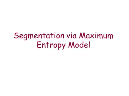 Segmentation via Maximum Entropy Model. Goals Is it possible to learn the segmentation problem automatically? Using a model which is frequently used in.